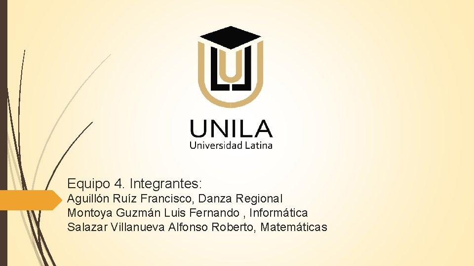 Equipo 4. Integrantes: Aguillón Ruíz Francisco, Danza Regional Montoya Guzmán Luis Fernando , Informática