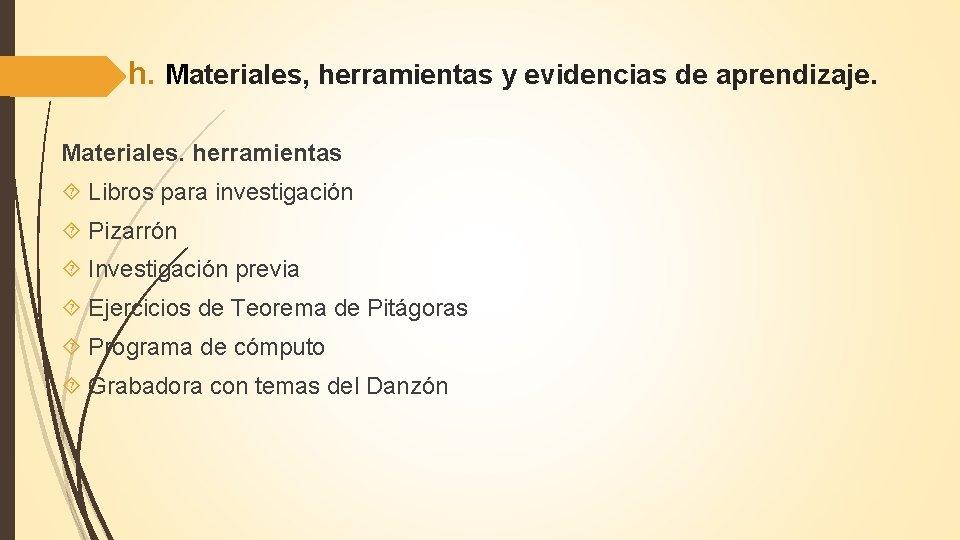 h. Materiales, herramientas y evidencias de aprendizaje. Materiales. herramientas Libros para investigación Pizarrón Investigación