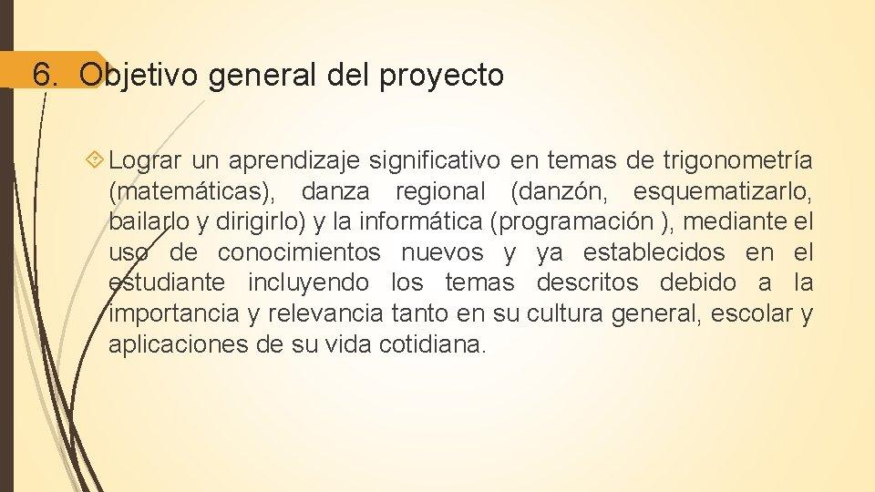 6. Objetivo general del proyecto Lograr un aprendizaje significativo en temas de trigonometría (matemáticas),