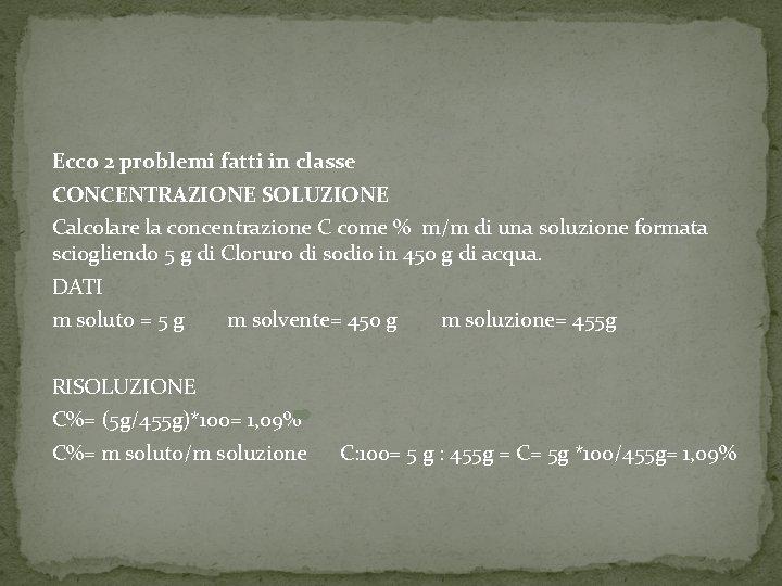 Ecco 2 problemi fatti in classe CONCENTRAZIONE SOLUZIONE Calcolare la concentrazione C come %