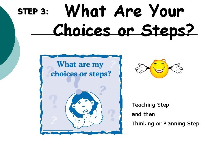 STEP 3: What Are Your Choices or Steps? Teaching Step and then Thinking or
