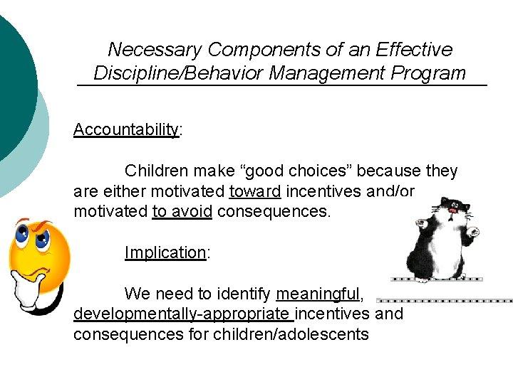 "Necessary Components of an Effective Discipline/Behavior Management Program Accountability: Children make ""good choices"" because"