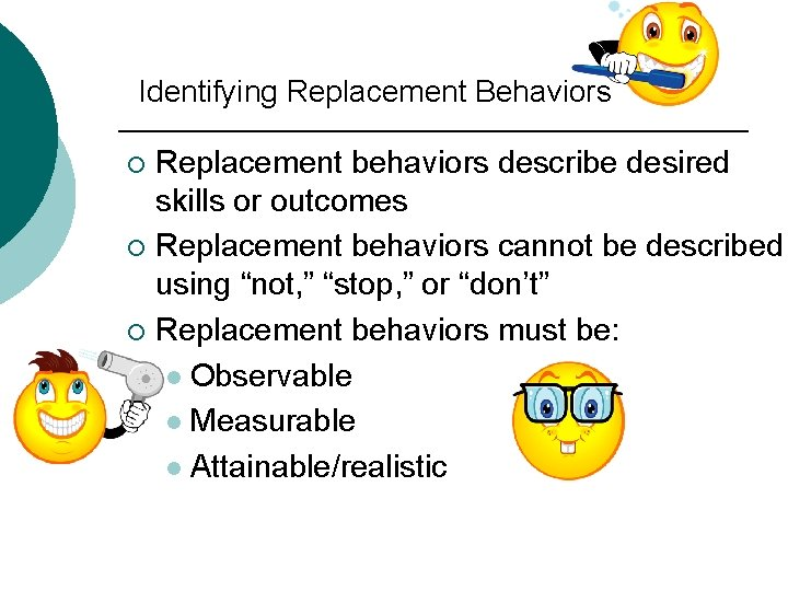 Identifying Replacement Behaviors Replacement behaviors describe desired skills or outcomes ¡ Replacement behaviors cannot