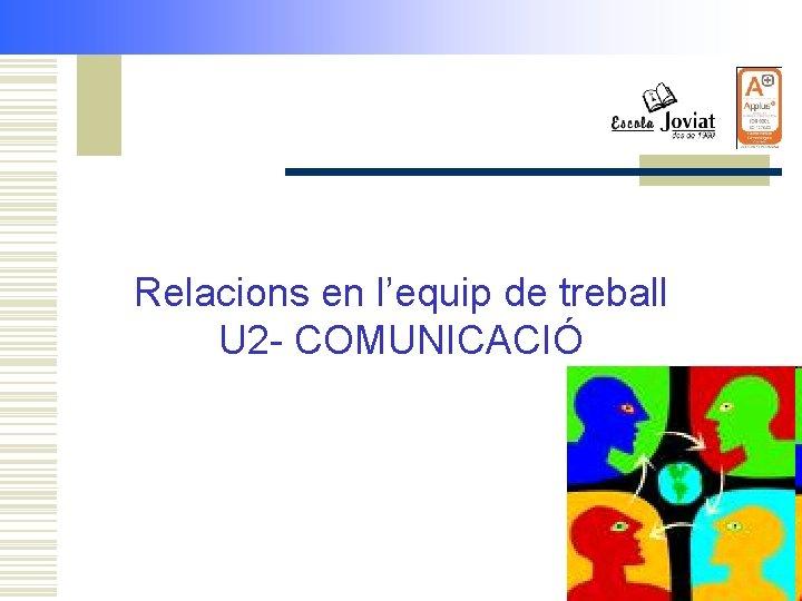 Relacions en l'equip de treball U 2 - COMUNICACIÓ
