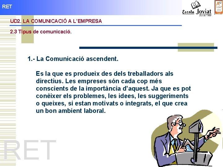 RET UD 2. LA COMUNICACIÓ A L'EMPRESA 2. 3 Tipus de comunicació. 1. -