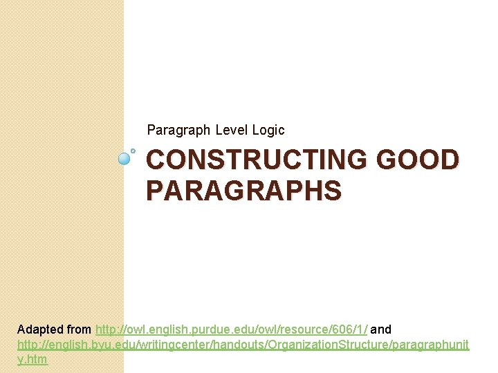Paragraph Level Logic CONSTRUCTING GOOD PARAGRAPHS Adapted from http: //owl. english. purdue. edu/owl/resource/606/1/ and