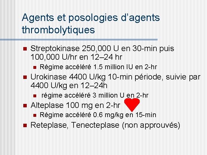 Agents et posologies d'agents thrombolytiques n Streptokinase 250, 000 U en 30 -min puis