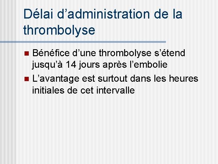 Délai d'administration de la thrombolyse Bénéfice d'une thrombolyse s'étend jusqu'à 14 jours après l'embolie