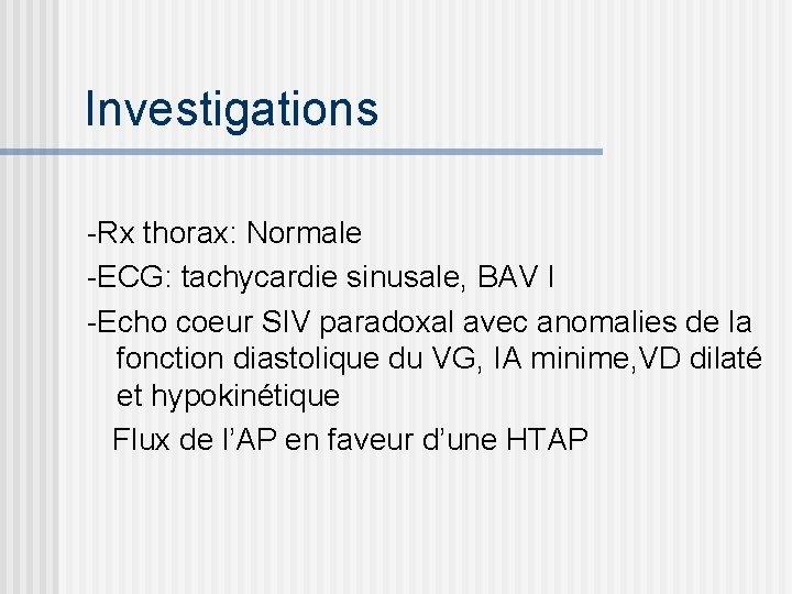 Investigations -Rx thorax: Normale -ECG: tachycardie sinusale, BAV I -Echo coeur SIV paradoxal avec