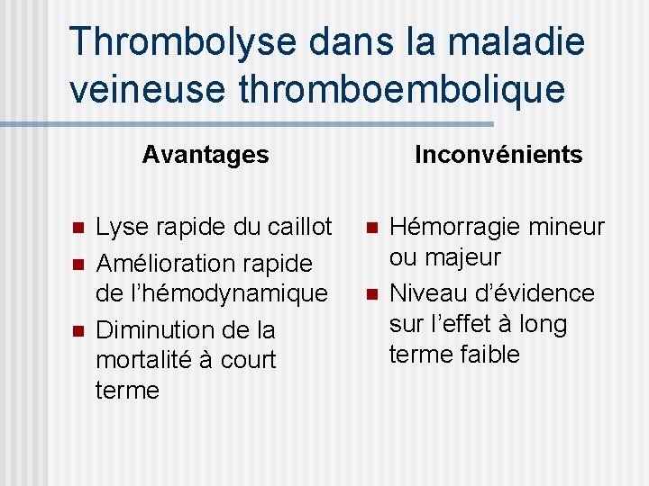Thrombolyse dans la maladie veineuse thromboembolique Avantages n n n Lyse rapide du caillot