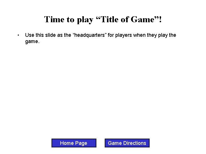 """Time to play """"Title of Game""""! • Use this slide as the """"headquarters"""" for"""