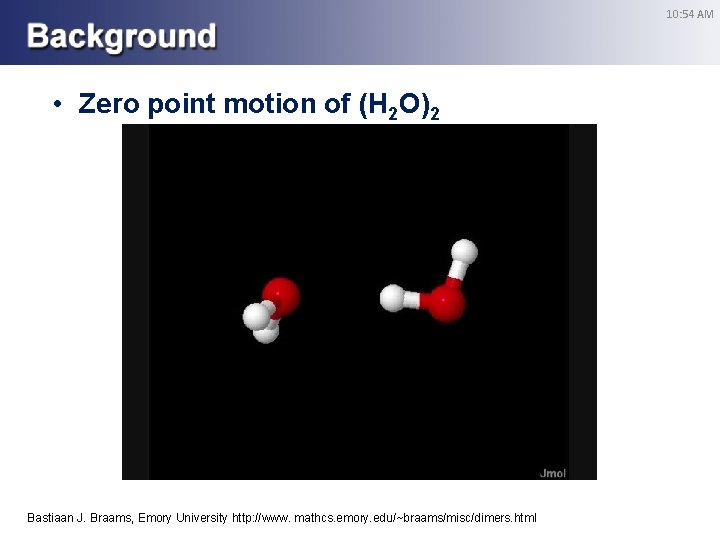 10: 54 AM • Zero point motion of (H 2 O)2 Bastiaan J. Braams,