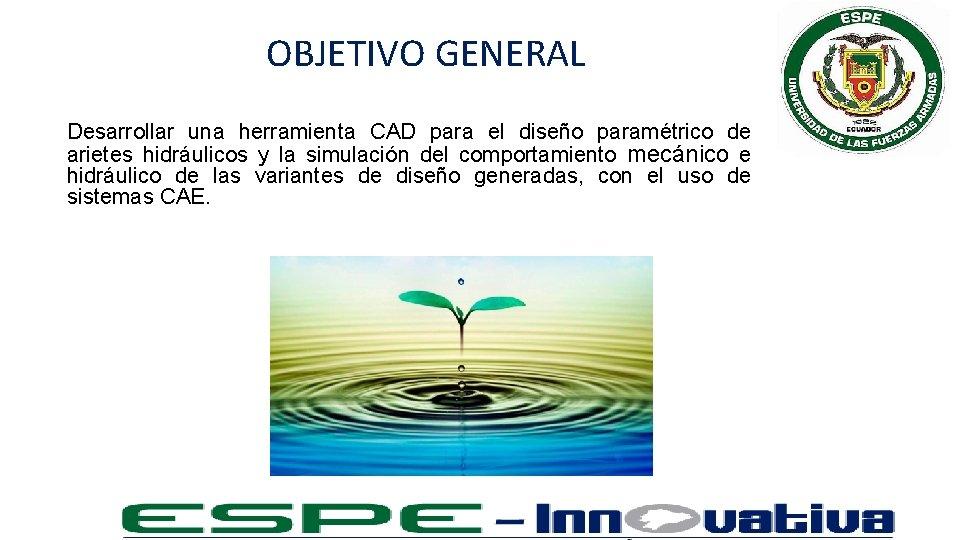 OBJETIVO GENERAL Desarrollar una herramienta CAD para el diseño paramétrico de arietes hidráulicos y