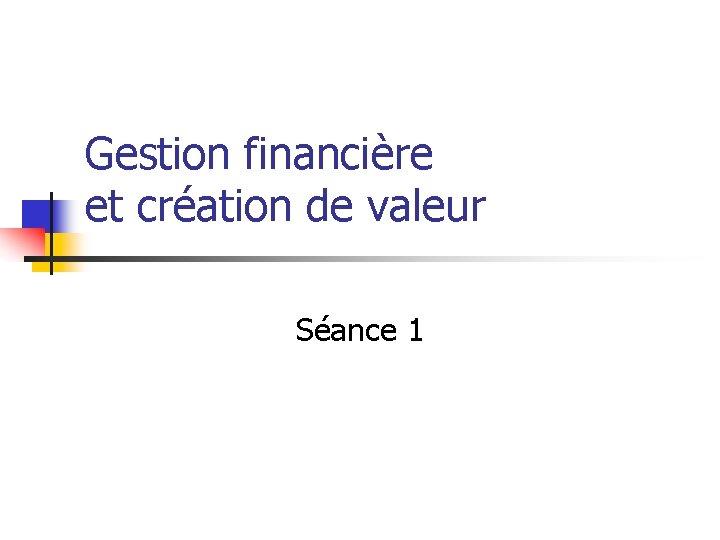 Gestion financière et création de valeur Séance 1