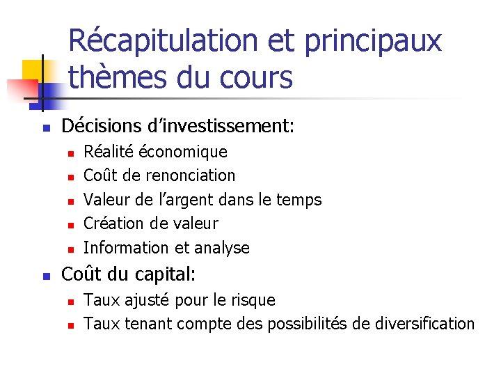 Récapitulation et principaux thèmes du cours n Décisions d'investissement: n n n Réalité économique