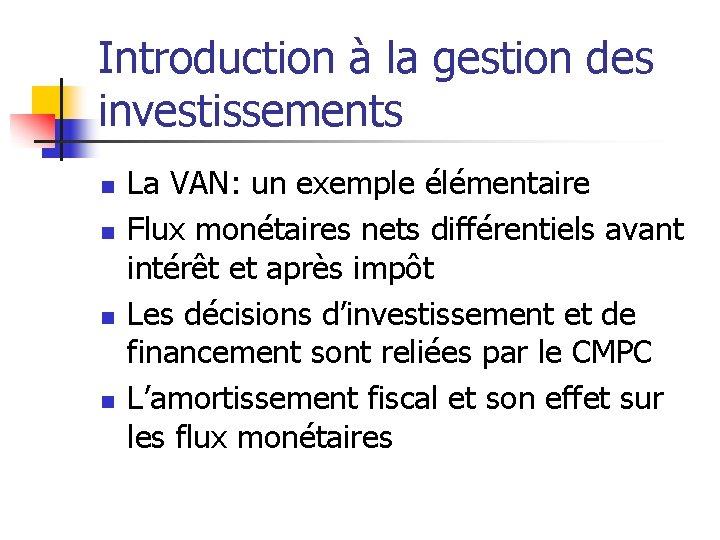 Introduction à la gestion des investissements n n La VAN: un exemple élémentaire Flux