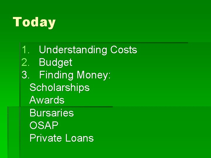 Today 1. Understanding Costs 2. Budget 3. Finding Money: Scholarships Awards Bursaries OSAP Private