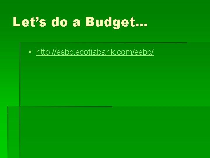 Let's do a Budget… § http: //ssbc. scotiabank. com/ssbc/