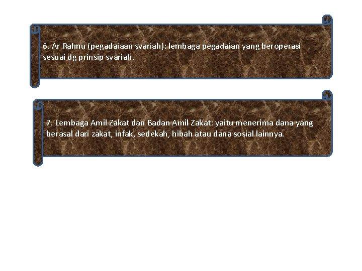6. Ar Rahnu (pegadaiaan syariah): lembaga pegadaian yang beroperasi sesuai dg prinsip syariah. 7.