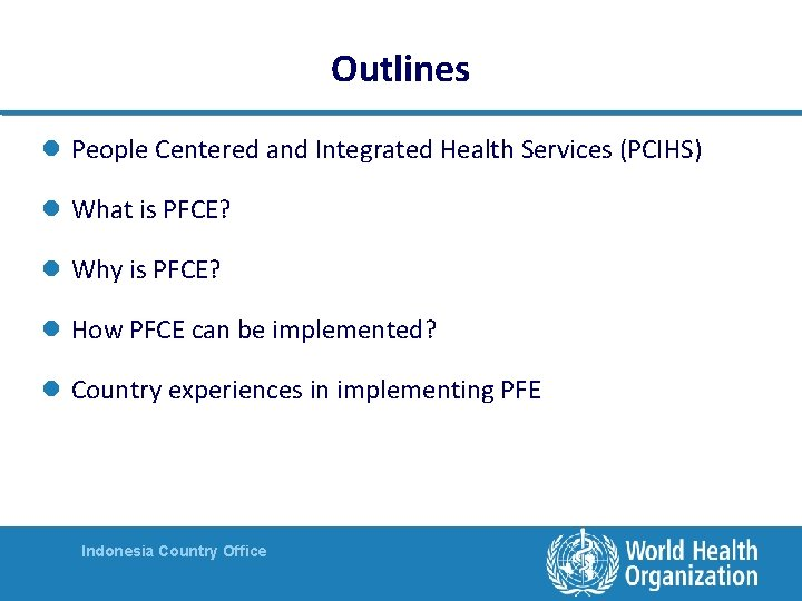 Outlines l People Centered and Integrated Health Services (PCIHS) l What is PFCE? l