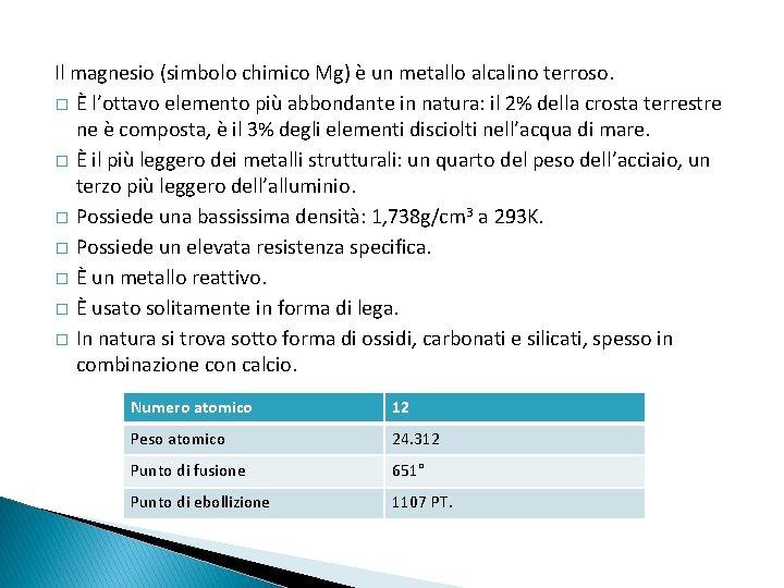 Il magnesio (simbolo chimico Mg) è un metallo alcalino terroso. � È l'ottavo elemento