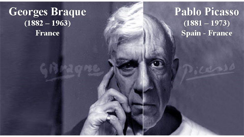 Georges Braque Pablo Picasso (1882 – 1963) France (1881 – 1973) Spain - France