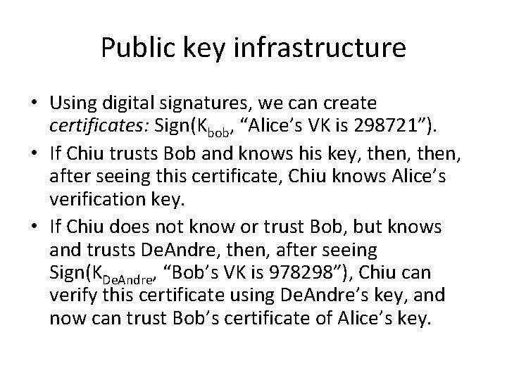 "Public key infrastructure • Using digital signatures, we can create certificates: Sign(Kbob, ""Alice's VK"