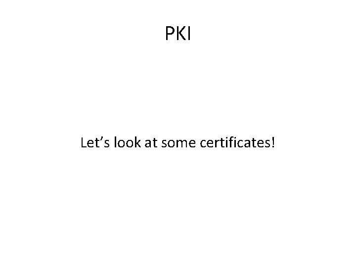 PKI Let's look at some certificates!