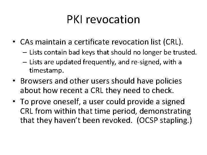 PKI revocation • CAs maintain a certificate revocation list (CRL). – Lists contain bad