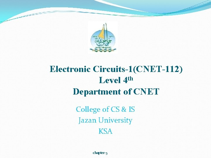 Electronic Circuits-1(CNET-112) Level 4 th Department of CNET College of CS & IS Jazan
