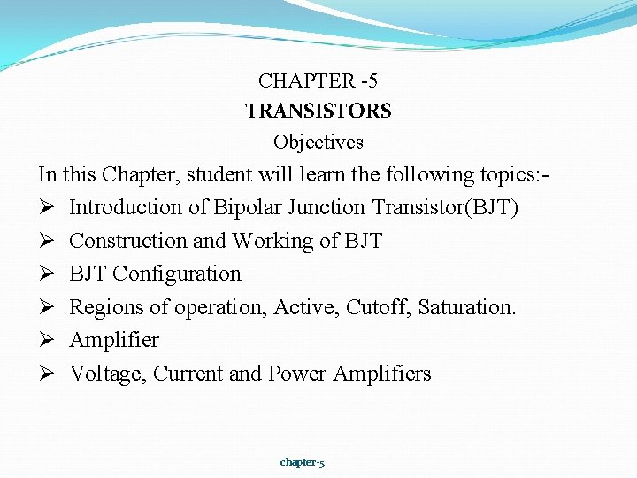 CHAPTER -5 TRANSISTORS Objectives In this Chapter, student will learn the following topics: Ø
