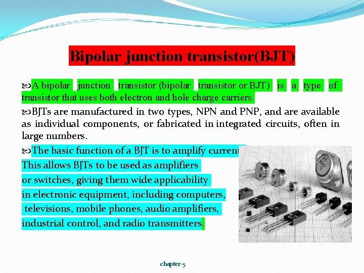 Bipolar junction transistor(BJT) A bipolar junction transistor (bipolar transistor or BJT) is a type
