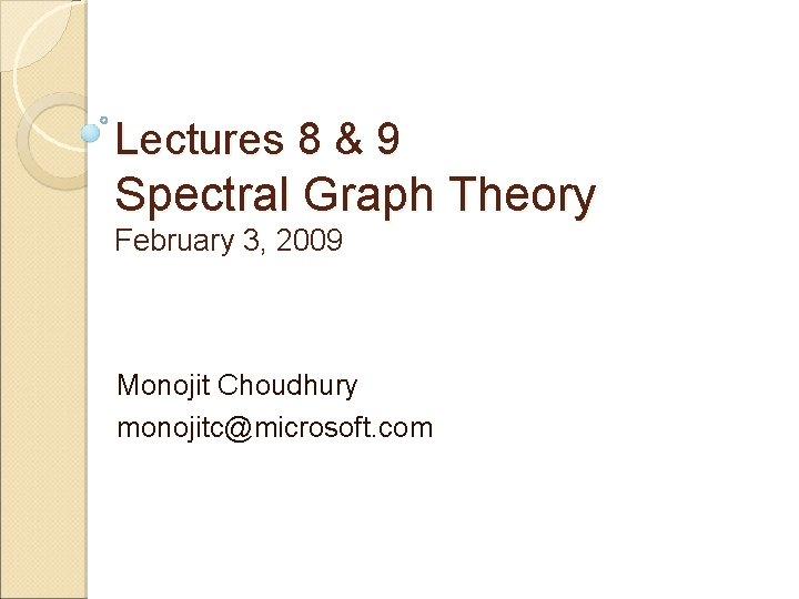 Lectures 8 & 9 Spectral Graph Theory February 3, 2009 Monojit Choudhury monojitc@microsoft. com