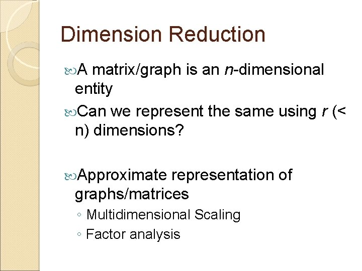 Dimension Reduction A matrix/graph is an n-dimensional entity Can we represent the same using