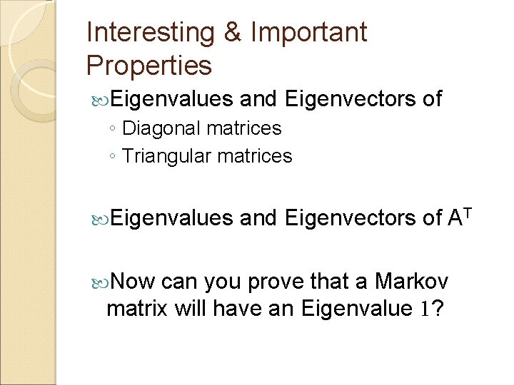 Interesting & Important Properties Eigenvalues and Eigenvectors of ◦ Diagonal matrices ◦ Triangular matrices