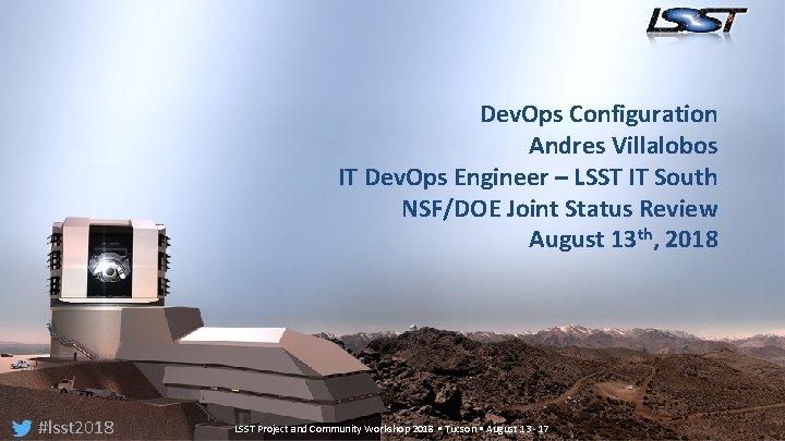 Dev. Ops Configuration Andres Villalobos IT Dev. Ops Engineer – LSST IT South NSF/DOE