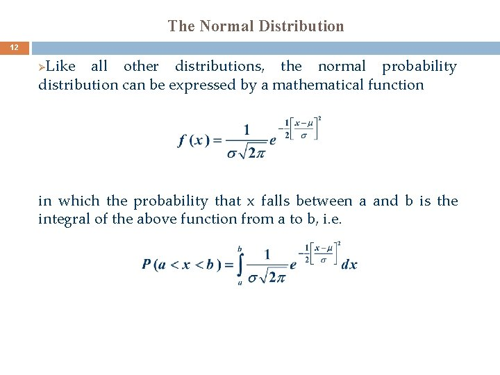 The Normal Distribution 12 Like all other distributions, the normal probability distribution can be