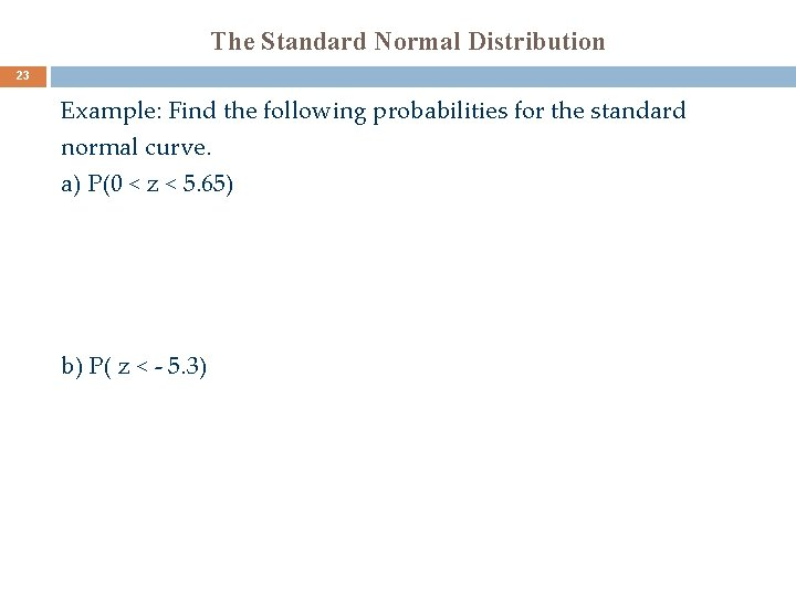 The Standard Normal Distribution 23 Example: Find the following probabilities for the standard normal