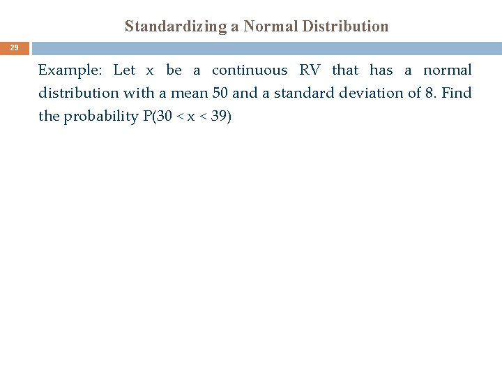 Standardizing a Normal Distribution 29 Example: Let x be a continuous RV that has