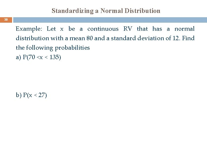 Standardizing a Normal Distribution 30 Example: Let x be a continuous RV that has