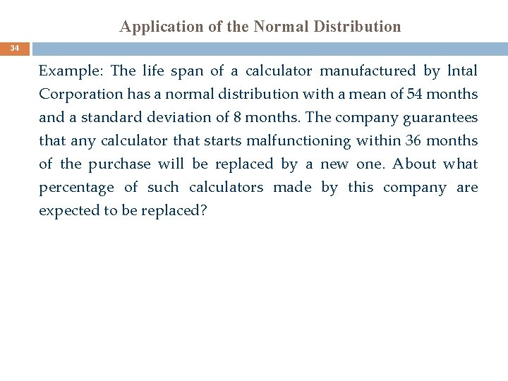 Application of the Normal Distribution 34 Example: The life span of a calculator manufactured