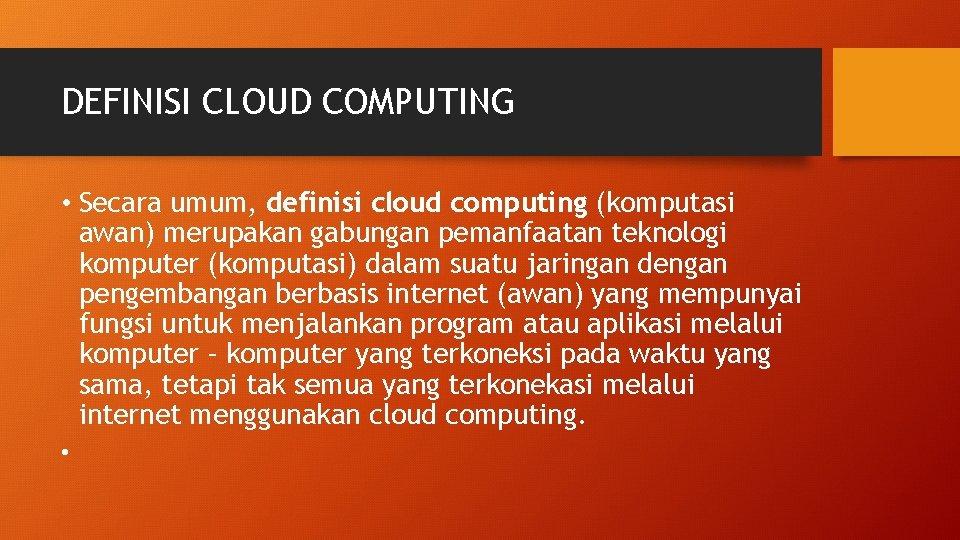 DEFINISI CLOUD COMPUTING • Secara umum, definisi cloud computing (komputasi awan) merupakan gabungan pemanfaatan