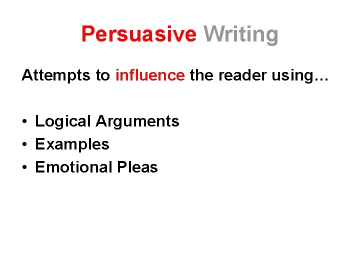 Persuasive Writing Attempts to influence the reader using… • Logical Arguments • Examples •