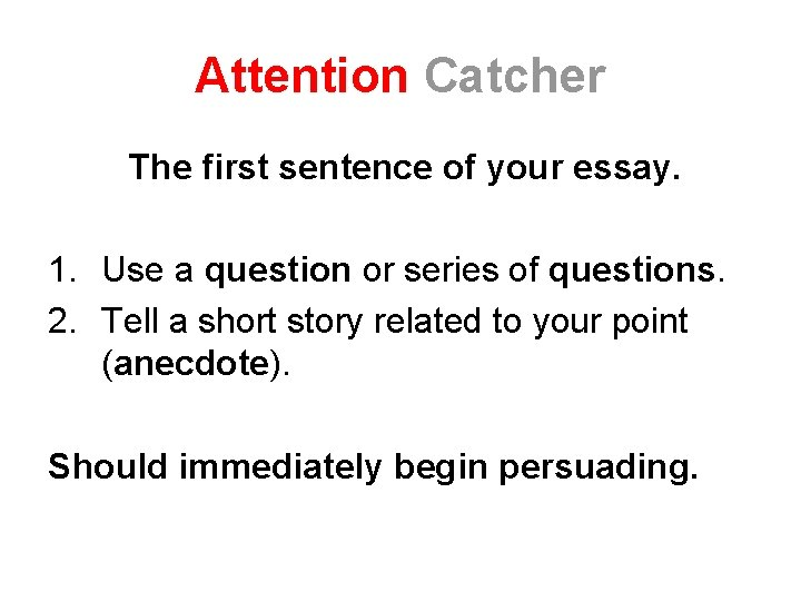 Attention Catcher The first sentence of your essay. 1. Use a question or series