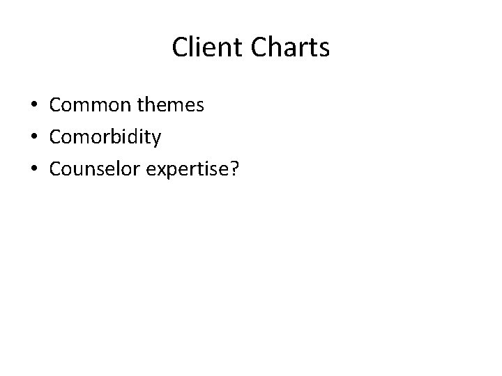Client Charts • Common themes • Comorbidity • Counselor expertise?