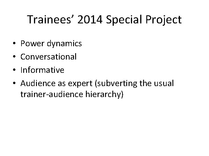 Trainees' 2014 Special Project • • Power dynamics Conversational Informative Audience as expert (subverting