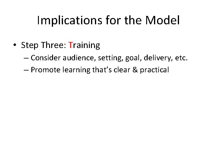 Implications for the Model • Step Three: Training – Consider audience, setting, goal, delivery,
