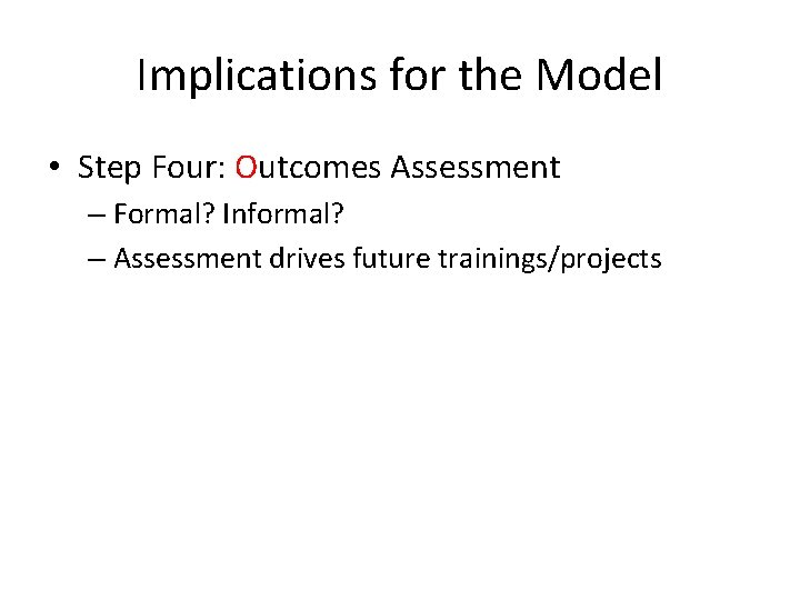 Implications for the Model • Step Four: Outcomes Assessment – Formal? Informal? – Assessment