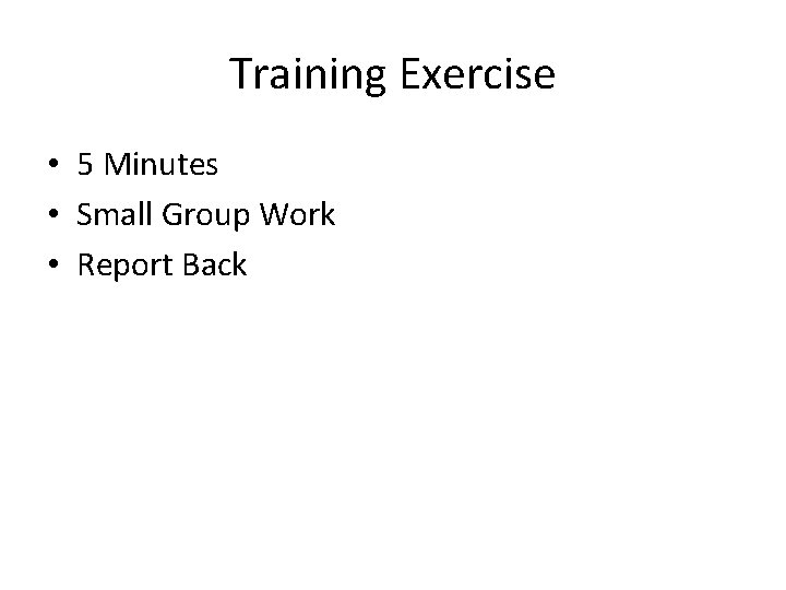 Training Exercise • 5 Minutes • Small Group Work • Report Back