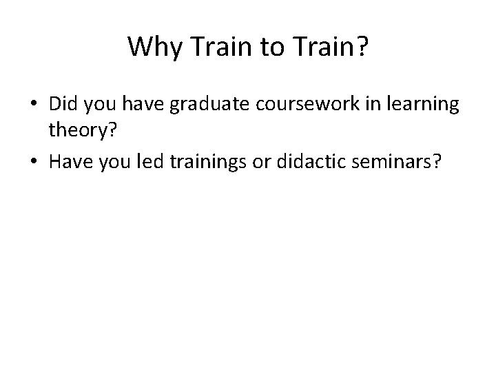 Why Train to Train? • Did you have graduate coursework in learning theory? •